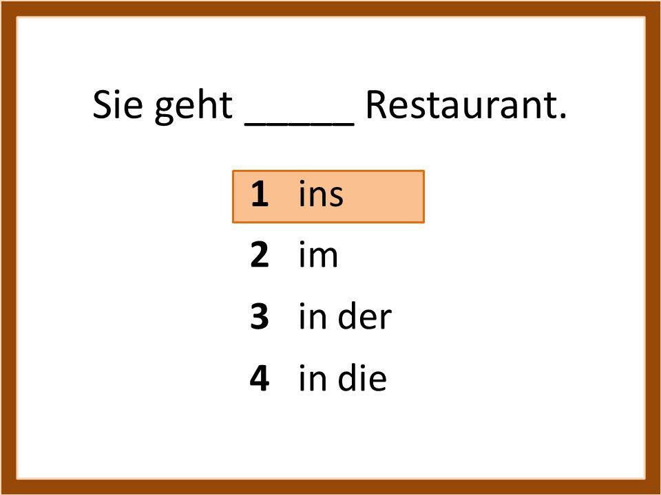 Sie geht _____ Restaurant. 1 ins 3 in der 4 in die 2 im