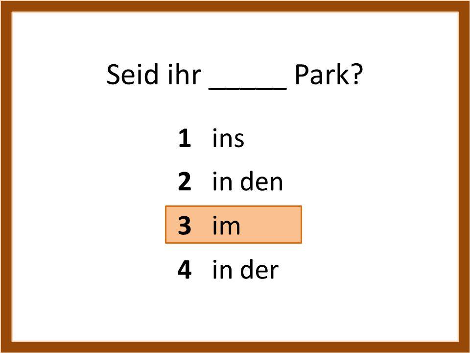 Seid ihr _____ Park? 1 ins 3 im 4 in der 2 in den