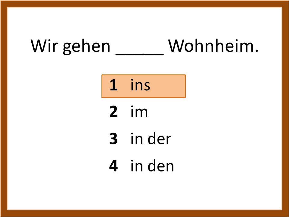 Wir gehen _____ Wohnheim. 1 ins 3 in der 4 in den 2 im