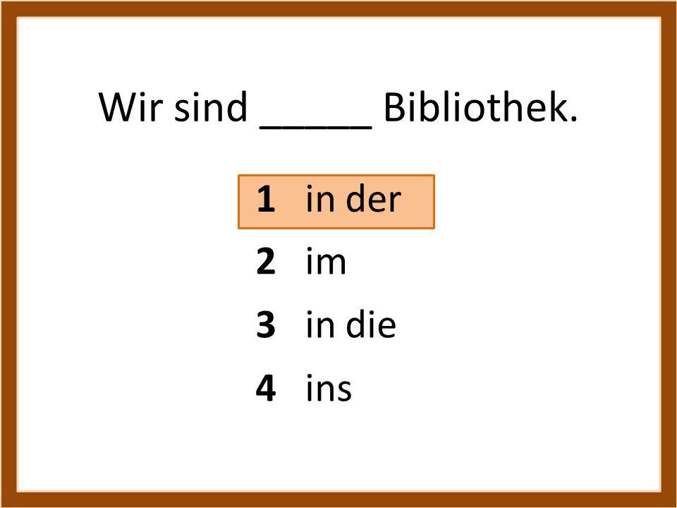 Wir sind _____ Bibliothek. 1 in der 3 in die 4 ins 2 im