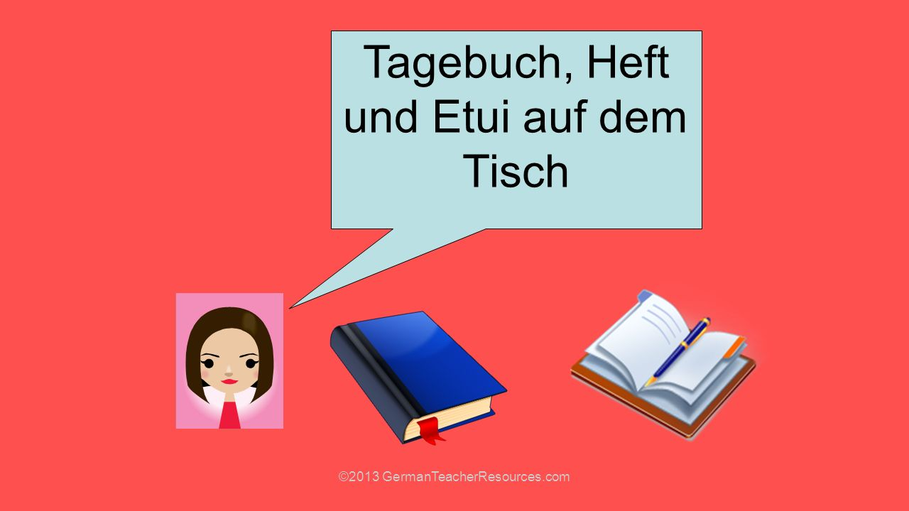 Classroom phrases Guten Tag!=Hello Setzt euch, bitte=Sit down, please Tagebuch, Heft und =Diary, exercise book Etui auf dem Tisch and pencil case on the table Ruhe, bitte!=Quiet, please.