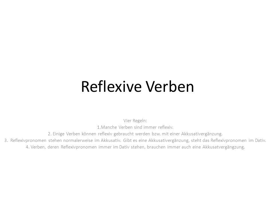 Reflexive Verben Vier Regeln: 1.Manche Verben sind immer reflexiv. 2. Einige Verben können reflexiv gebraucht werden bzw. mit einer Akkusativergänzung