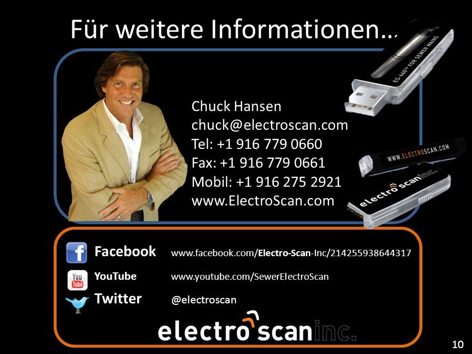Für weitere Informationen… Chuck Hansen chuck@electroscan.com Tel: +1 916 779 0660 Fax: +1 916 779 0661 Mobil: +1 916 275 2921 www.ElectroScan.com Facebook www.facebook.com/Electro-Scan-Inc/214255938644317 YouTube www.youtube.com/SewerElectroScan Twitter @electroscan 10