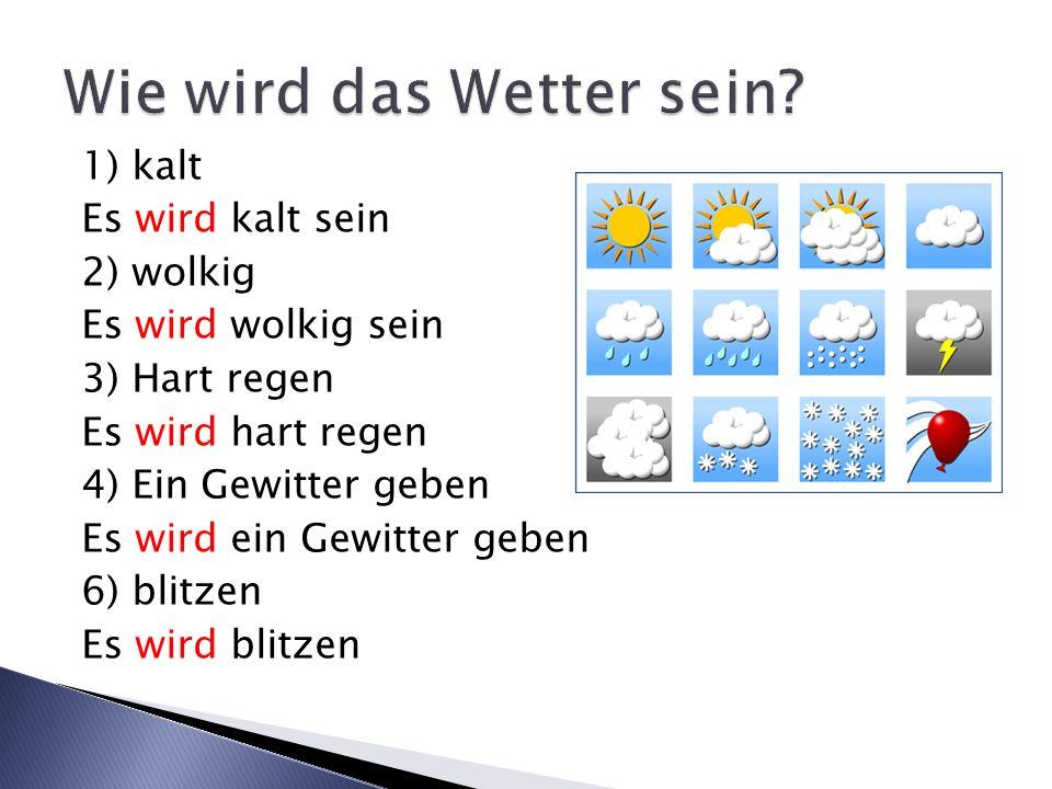 1) kalt Es wird kalt sein 2) wolkig Es wird wolkig sein 3) Hart regen Es wird hart regen 4) Ein Gewitter geben Es wird ein Gewitter geben 6) blitzen E