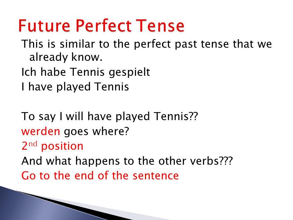 Formula to follow: Subject (werden from) rest of sentence form of verb in past tense haben/sein Ich werde Tennis gespielt haben