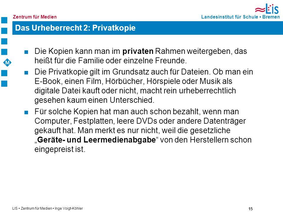 15 LIS Zentrum für Medien Inge Voigt-Köhler Landesinstitut für Schule BremenZentrum für Medien Das Urheberrecht 2: Privatkopie Die Kopien kann man im