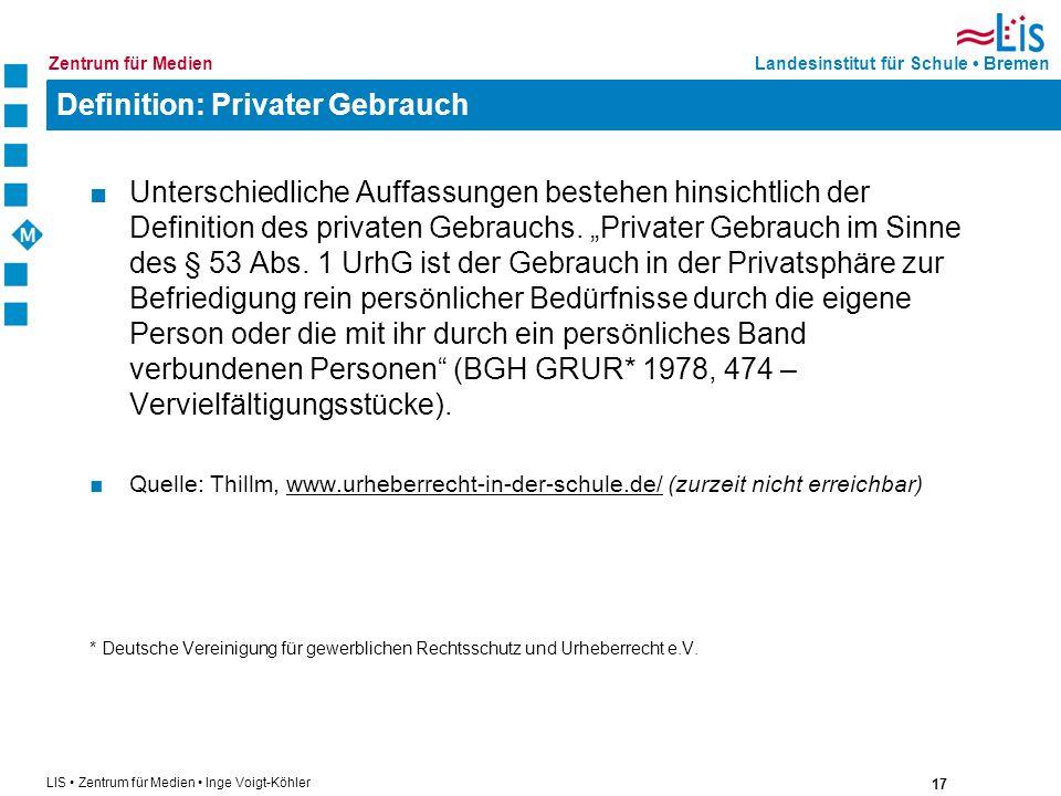 17 LIS Zentrum für Medien Inge Voigt-Köhler Landesinstitut für Schule BremenZentrum für Medien Definition: Privater Gebrauch Unterschiedliche Auffassu