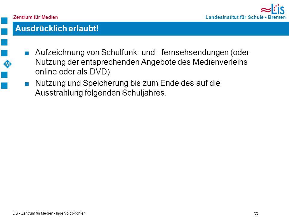 33 LIS Zentrum für Medien Inge Voigt-Köhler Landesinstitut für Schule BremenZentrum für Medien Ausdrücklich erlaubt! Aufzeichnung von Schulfunk- und –