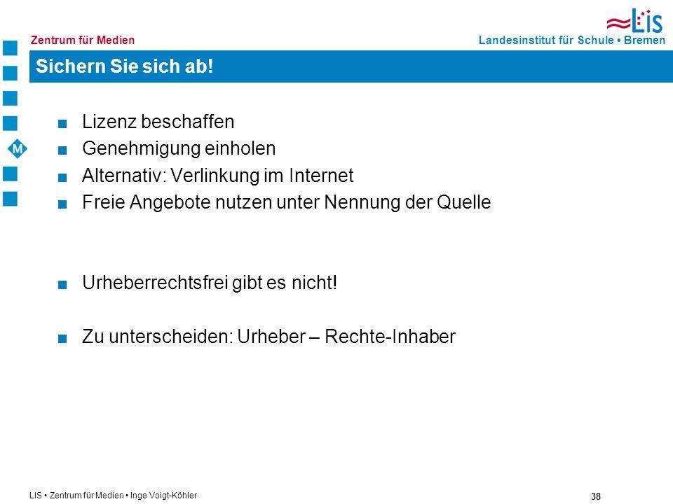 38 LIS Zentrum für Medien Inge Voigt-Köhler Landesinstitut für Schule BremenZentrum für Medien Sichern Sie sich ab! Lizenz beschaffen Genehmigung einh