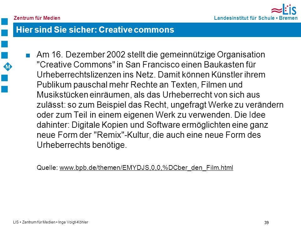 39 LIS Zentrum für Medien Inge Voigt-Köhler Landesinstitut für Schule BremenZentrum für Medien Hier sind Sie sicher: Creative commons Am 16. Dezember