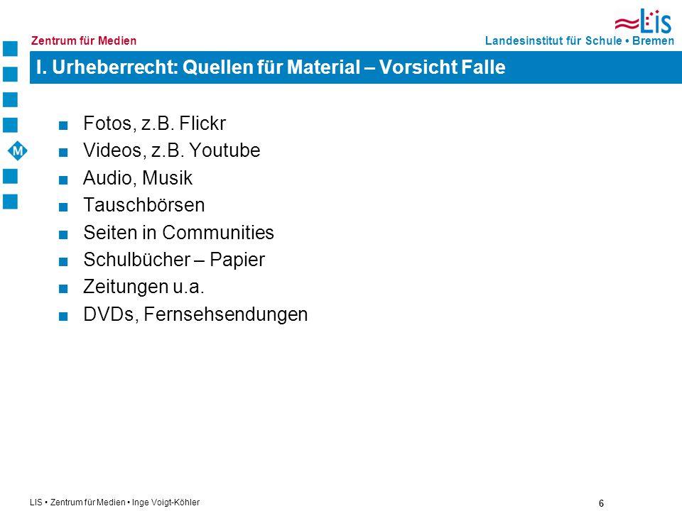 6 LIS Zentrum für Medien Inge Voigt-Köhler Landesinstitut für Schule BremenZentrum für Medien I. Urheberrecht: Quellen für Material – Vorsicht Falle F