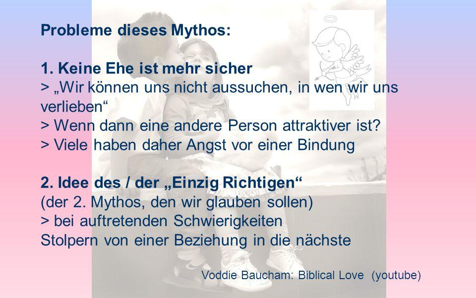 Probleme dieses Mythos: 1. Keine Ehe ist mehr sicher > Wir können uns nicht aussuchen, in wen wir uns verlieben > Wenn dann eine andere Person attrakt