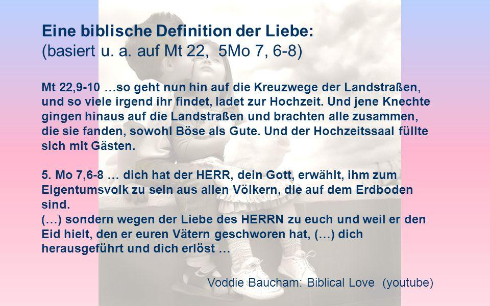 Voddie Baucham: Biblical Love (youtube) Eine biblische Definition der Liebe: (basiert u. a. auf Mt 22, 5Mo 7, 6-8) Mt 22,9-10 …so geht nun hin auf die