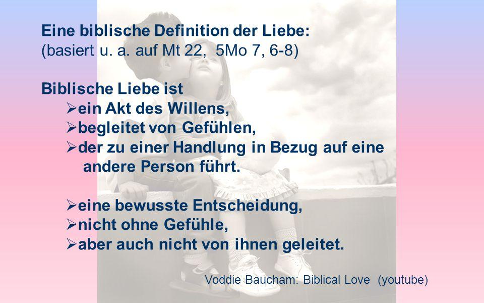 Voddie Baucham: Biblical Love (youtube) Eine biblische Definition der Liebe: (basiert u. a. auf Mt 22, 5Mo 7, 6-8) Biblische Liebe ist ein Akt des Wil