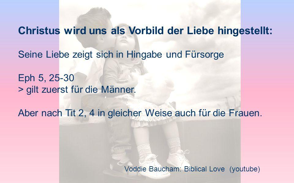 Voddie Baucham: Biblical Love (youtube) Christus wird uns als Vorbild der Liebe hingestellt: Seine Liebe zeigt sich in Hingabe und Fürsorge Eph 5, 25-