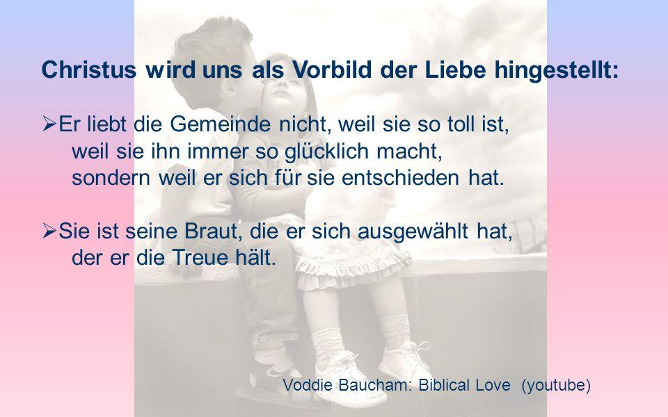 Voddie Baucham: Biblical Love (youtube) Christus wird uns als Vorbild der Liebe hingestellt: Er liebt die Gemeinde nicht, weil sie so toll ist, weil s