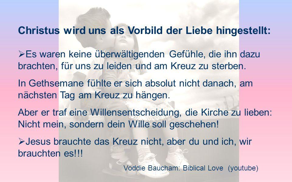 Voddie Baucham: Biblical Love (youtube) Christus wird uns als Vorbild der Liebe hingestellt: Es waren keine überwältigenden Gefühle, die ihn dazu brac