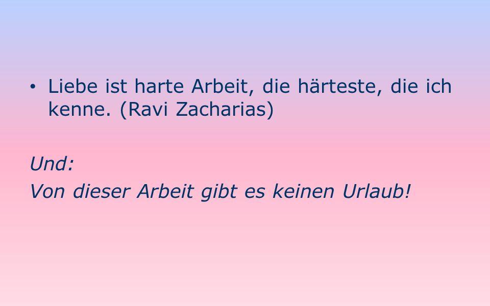 Liebe ist harte Arbeit, die härteste, die ich kenne. (Ravi Zacharias) Und: Von dieser Arbeit gibt es keinen Urlaub!