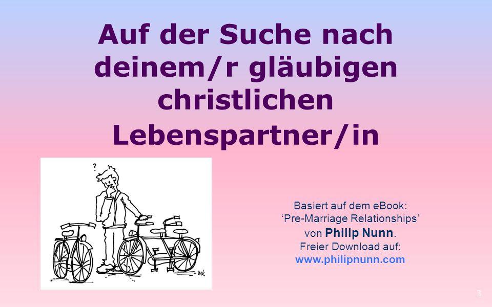 3 Basiert auf dem eBook: Pre-Marriage Relationships von Philip Nunn. Freier Download auf: www.philipnunn.com Auf der Suche nach deinem/r gläubigen chr