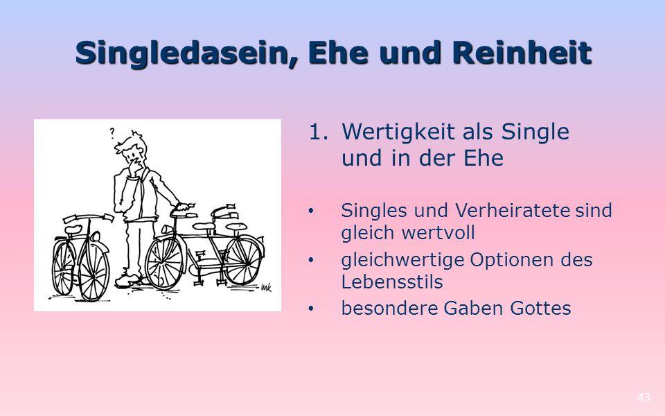 Singledasein, Ehe und Reinheit 43 1.Wertigkeit als Single und in der Ehe Singles und Verheiratete sind gleich wertvoll gleichwertige Optionen des Lebe