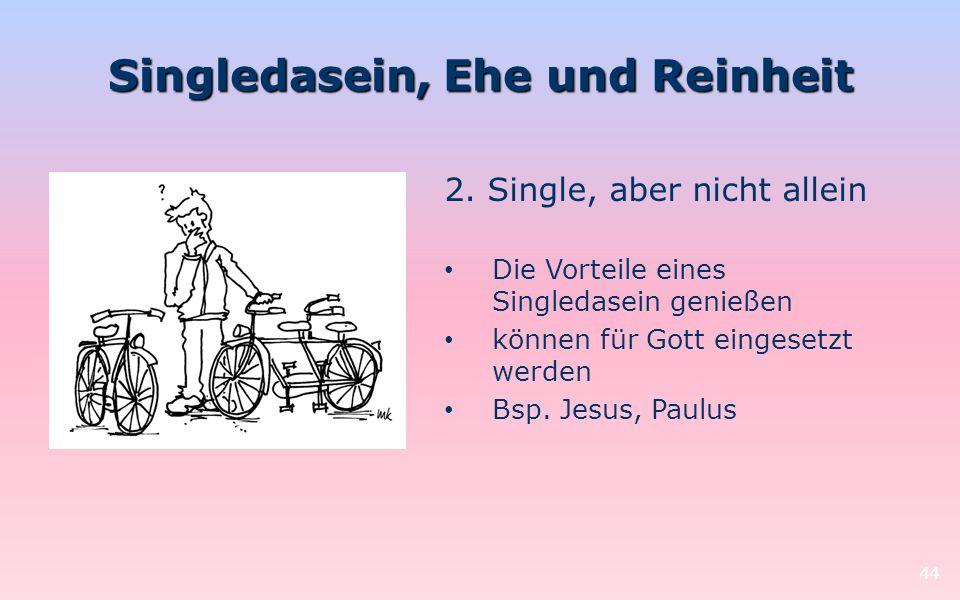 Singledasein, Ehe und Reinheit 44 2. Single, aber nicht allein Die Vorteile eines Singledasein genießen können für Gott eingesetzt werden Bsp. Jesus,