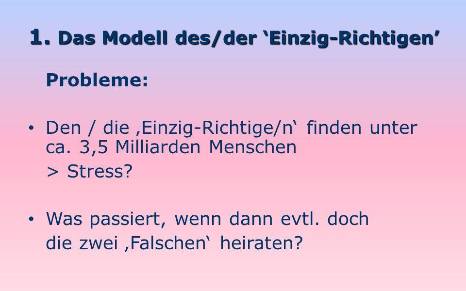 1. Das Modell des/der Einzig-Richtigen Probleme: Den / die Einzig-Richtige/n finden unter ca. 3,5 Milliarden Menschen > Stress? Was passiert, wenn dan