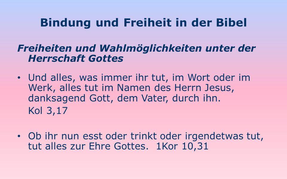 Bindung und Freiheit in der Bibel Freiheiten und Wahlmöglichkeiten unter der Herrschaft Gottes Und alles, was immer ihr tut, im Wort oder im Werk, all