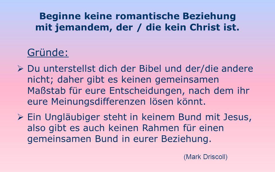 Beginne keine romantische Beziehung mit jemandem, der / die kein Christ ist. Gründe: Du unterstellst dich der Bibel und der/die andere nicht; daher gi