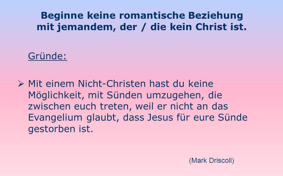 Beginne keine romantische Beziehung mit jemandem, der / die kein Christ ist. Gründe: Mit einem Nicht-Christen hast du keine Möglichkeit, mit Sünden um