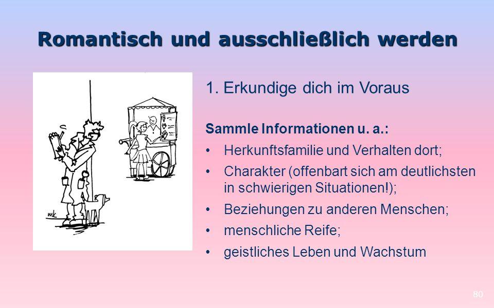 Romantisch und ausschließlich werden 80 1. Erkundige dich im Voraus Sammle Informationen u. a.: Herkunftsfamilie und Verhalten dort; Charakter (offenb