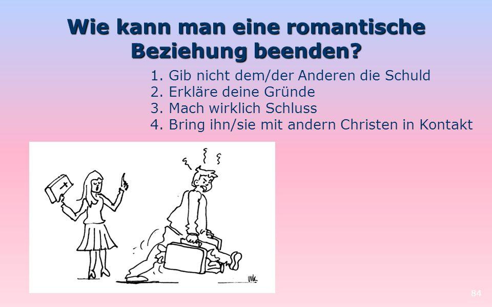 Wie kann man eine romantische Beziehung beenden? 84 1. Gib nicht dem/der Anderen die Schuld 2. Erkläre deine Gründe 3. Mach wirklich Schluss 4. Bring