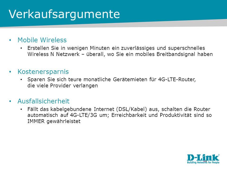 Verkaufsargumente Mobile Wireless Erstellen Sie in wenigen Minuten ein zuverlässiges und superschnelles Wireless N Netzwerk – überall, wo Sie ein mobiles Breitbandsignal haben Kostenersparnis Sparen Sie sich teure monatliche Gerätemieten für 4G-LTE-Router, die viele Provider verlangen Ausfallsicherheit Fällt das kabelgebundene Internet (DSL/Kabel) aus, schalten die Router automatisch auf 4G-LTE/3G um; Erreichbarkeit und Produktivität sind so IMMER gewährleistet 4