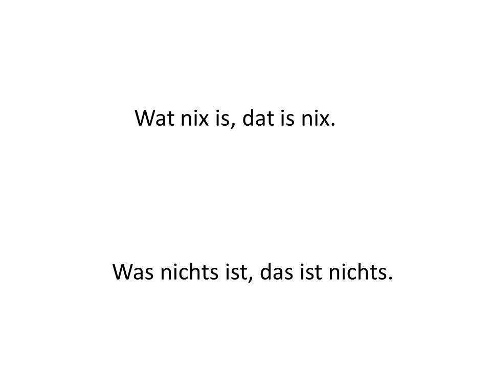 Wat nix is, dat is nix. Was nichts ist, das ist nichts.
