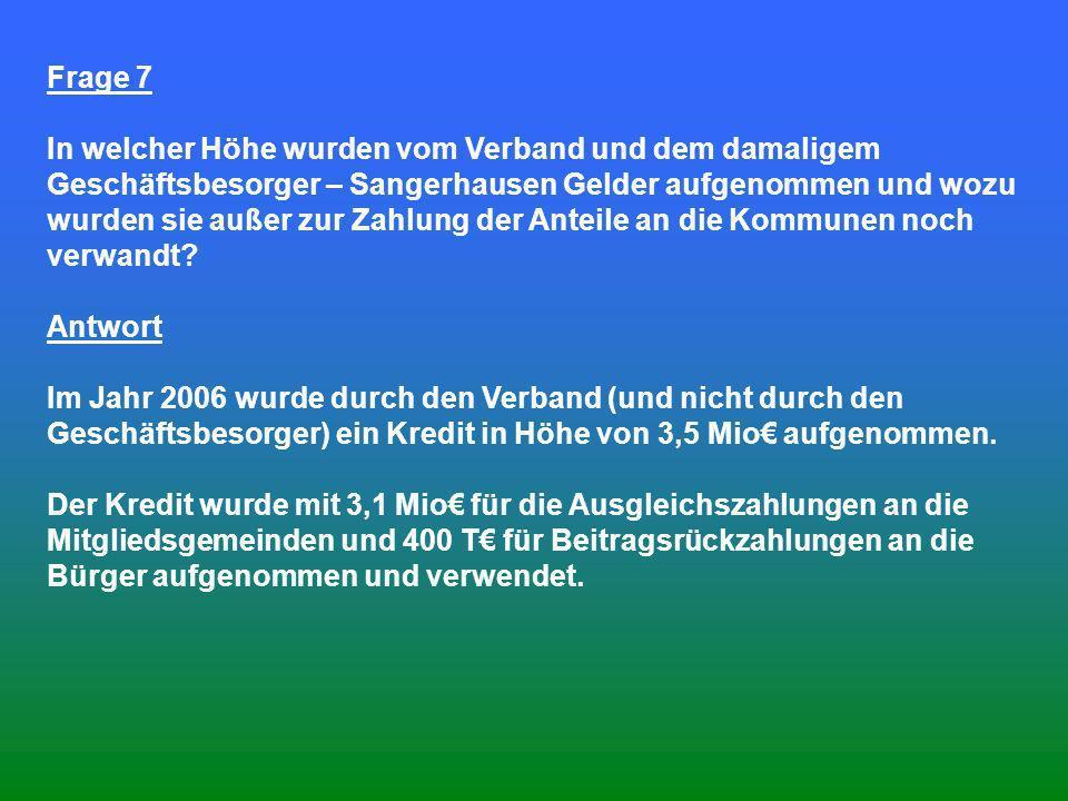 Frage 7 In welcher Höhe wurden vom Verband und dem damaligem Geschäftsbesorger – Sangerhausen Gelder aufgenommen und wozu wurden sie außer zur Zahlung