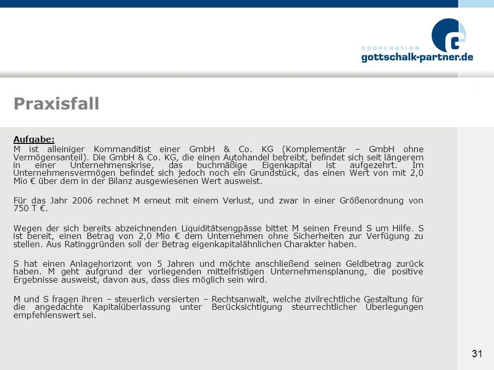 31 Praxisfall Aufgabe: M ist alleiniger Kommanditist einer GmbH & Co. KG (Komplementär – GmbH ohne Vermögensanteil). Die GmbH & Co. KG, die einen Auto
