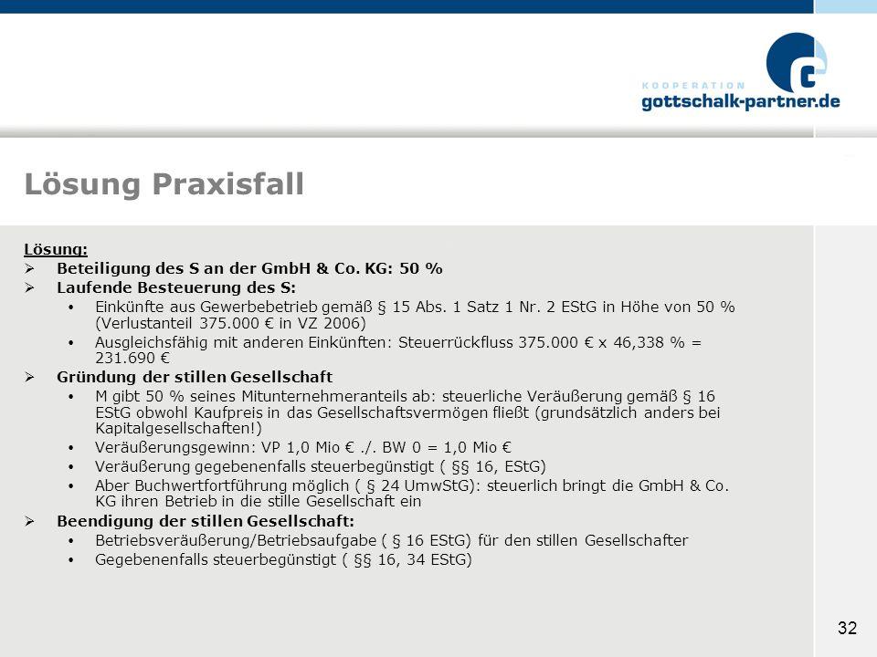 32 Lösung Praxisfall Lösung: Beteiligung des S an der GmbH & Co. KG: 50 % Laufende Besteuerung des S: Einkünfte aus Gewerbebetrieb gemäß § 15 Abs. 1 S