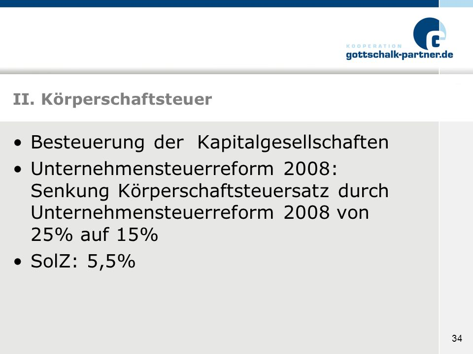 34 II. Körperschaftsteuer Besteuerung der Kapitalgesellschaften Unternehmensteuerreform 2008: Senkung Körperschaftsteuersatz durch Unternehmensteuerre