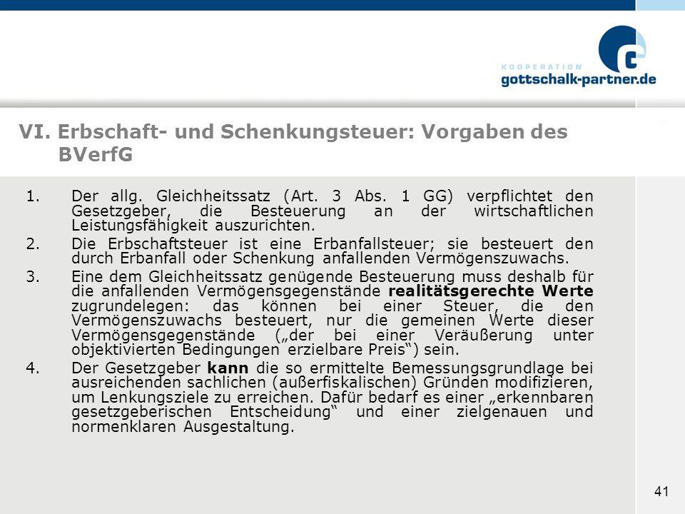 41 VI. Erbschaft- und Schenkungsteuer: Vorgaben des BVerfG 1.Der allg. Gleichheitssatz (Art. 3 Abs. 1 GG) verpflichtet den Gesetzgeber, die Besteuerun