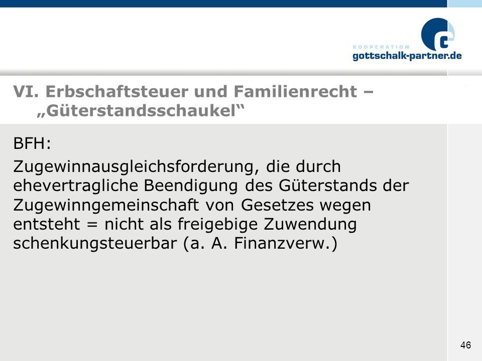 46 VI. Erbschaftsteuer und Familienrecht – Güterstandsschaukel BFH: Zugewinnausgleichsforderung, die durch ehevertragliche Beendigung des Güterstands
