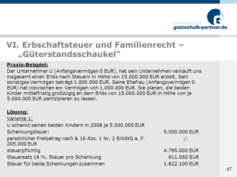 47 VI. Erbschaftsteuer und Familienrecht – Güterstandsschaukel Praxis-Beispiel: Der Unternehmer U (Anfangsvermögen 0 EUR), hat sein Unternehmen verkau