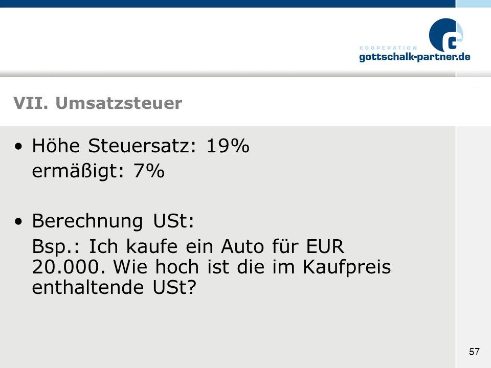 57 VII. Umsatzsteuer Höhe Steuersatz: 19% ermäßigt: 7% Berechnung USt: Bsp.: Ich kaufe ein Auto für EUR 20.000. Wie hoch ist die im Kaufpreis enthalte