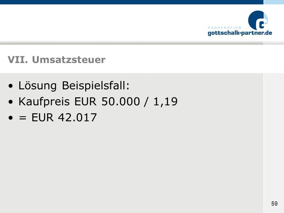 59 VII. Umsatzsteuer Lösung Beispielsfall: Kaufpreis EUR 50.000 / 1,19 = EUR 42.017