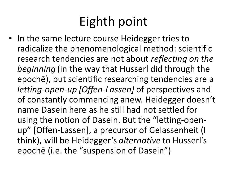 Eighth point In the same lecture course Heidegger tries to radicalize the phenomenological method: scientific research tendencies are not about reflecting on the beginning (in the way that Husserl did through the epochē), but scientific researching tendencies are a letting-open-up [Offen-Lassen] of perspectives and of constantly commencing anew.