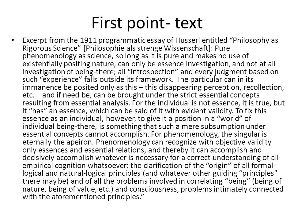 First point- text Excerpt from the 1911 programmatic essay of Husserl entitled Philosophy as Rigorous Science [Philosophie als strenge Wissenschaft]: Pure phenomenology as science, so long as it is pure and makes no use of existentially positing nature, can only be essence investigation, and not at all investigation of being-there; all introspection and every judgment based on such experience falls outside its framework.