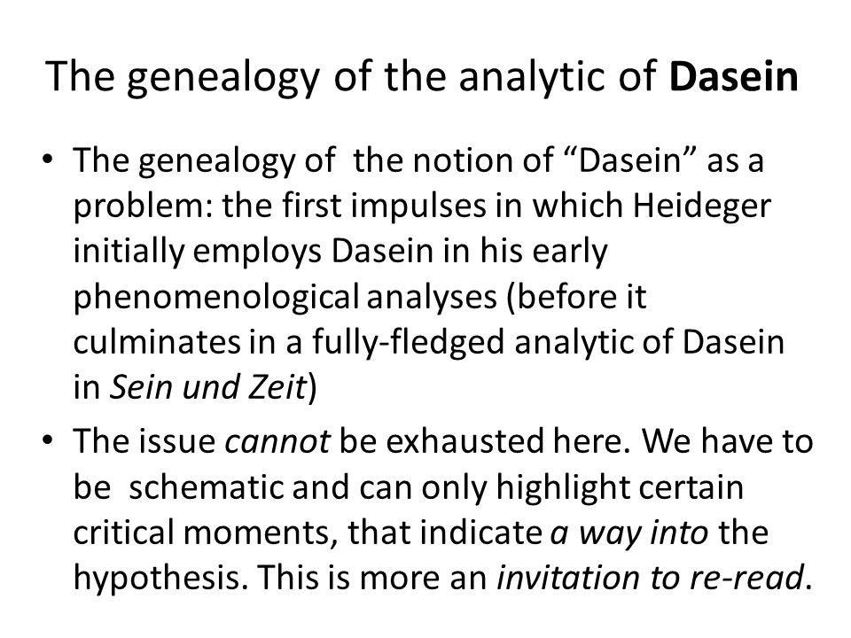 The genealogy of the analytic of Dasein The genealogy of the notion of Dasein as a problem: the first impulses in which Heideger initially employs Dasein in his early phenomenological analyses (before it culminates in a fully-fledged analytic of Dasein in Sein und Zeit) The issue cannot be exhausted here.