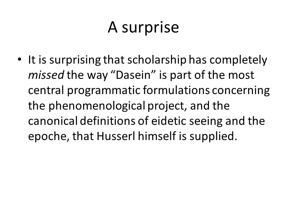 A surprise It is surprising that scholarship has completely missed the way Dasein is part of the most central programmatic formulations concerning the phenomenological project, and the canonical definitions of eidetic seeing and the epoche, that Husserl himself is supplied.