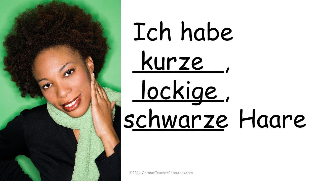 ©2014 GermanTeacherResources.com Ich habe ______, ______, ______ Haare kurze lockige schwarze