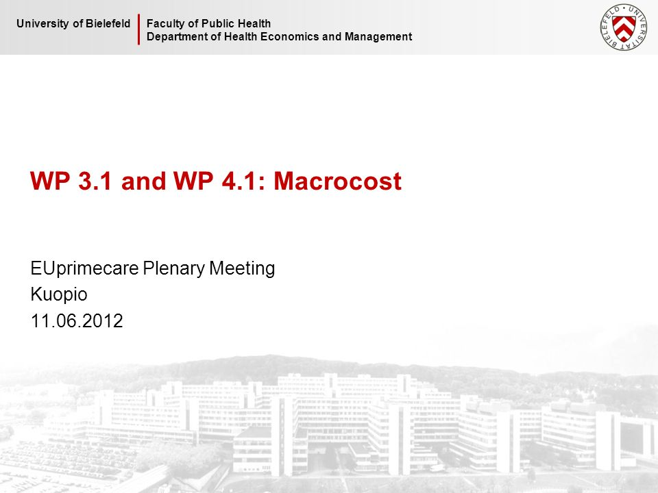 Faculty of Public Health Department of Health Economics and Management University of Bielefeld WP 3.1 and WP 4.1: Macrocost EUprimecare Plenary Meeting Kuopio 11.06.2012