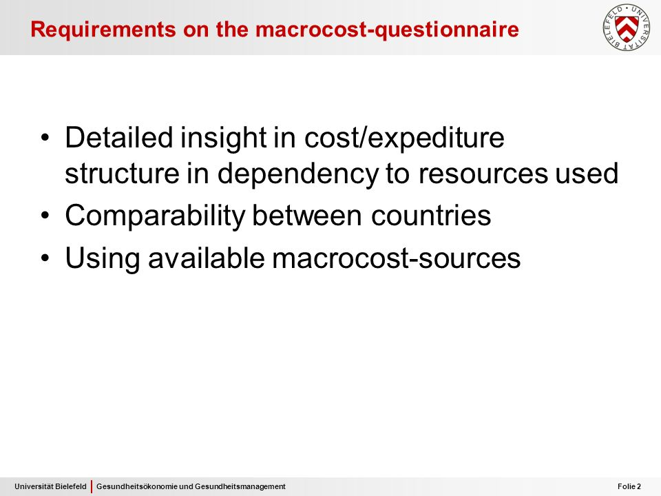 Universität Bielefeld Folie 2 Gesundheitsökonomie und Gesundheitsmanagement Requirements on the macrocost-questionnaire Detailed insight in cost/expediture structure in dependency to resources used Comparability between countries Using available macrocost-sources