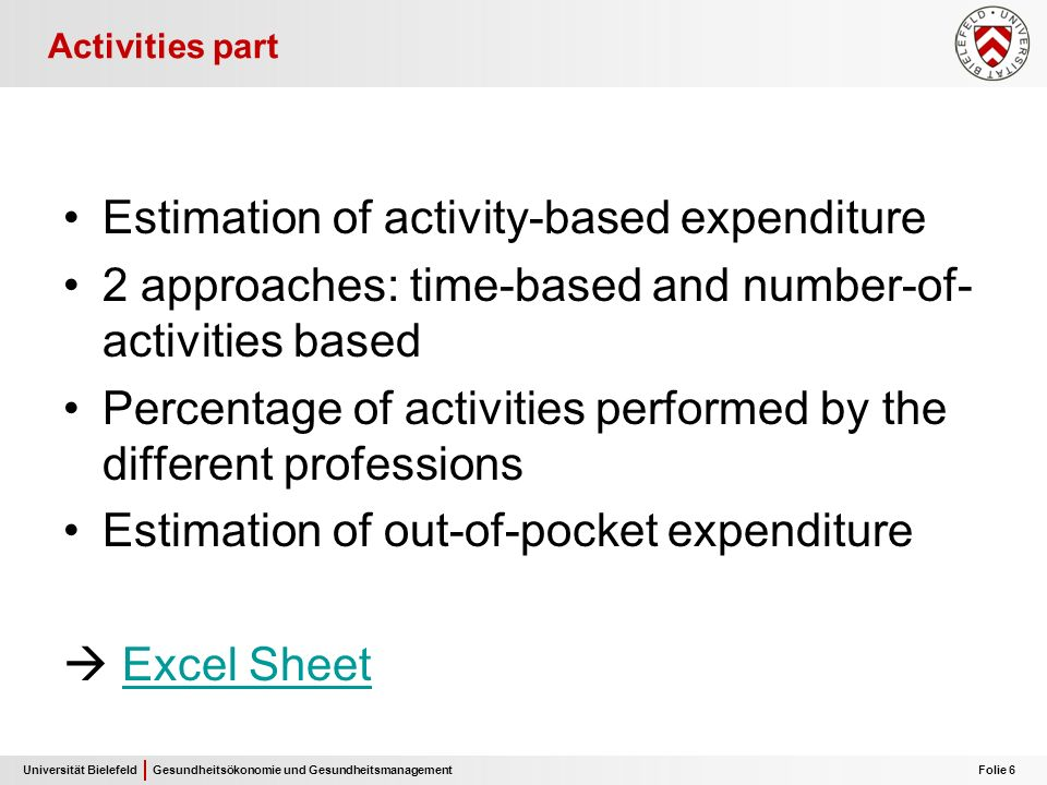 Universität Bielefeld Folie 6 Gesundheitsökonomie und Gesundheitsmanagement Activities part Estimation of activity-based expenditure 2 approaches: time-based and number-of- activities based Percentage of activities performed by the different professions Estimation of out-of-pocket expenditure Excel Sheet